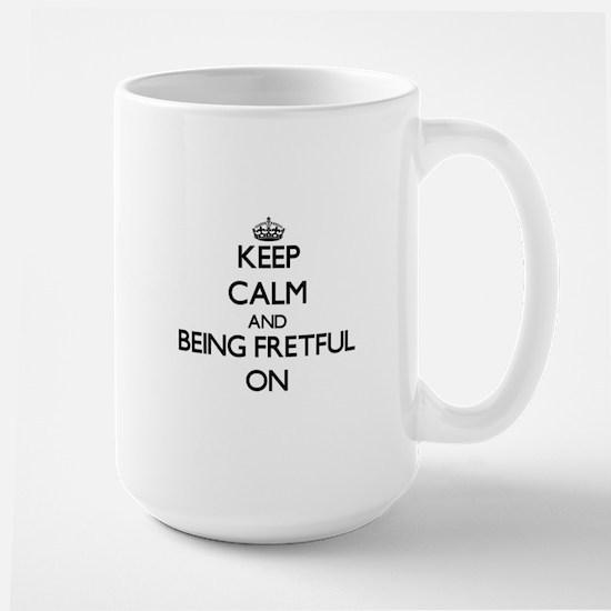 Keep Calm and Being Fretful ON Mugs