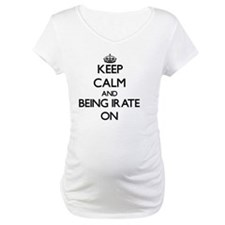Keep Calm and Being Irate ON Shirt