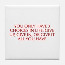 You only have 3 choices in life Give up give in or