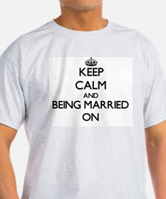 Keep Calm and Being Married ON T-Shirt