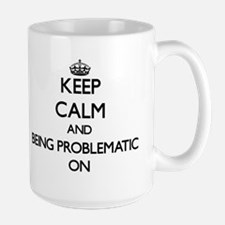 Keep Calm and Being Problematic ON Mugs