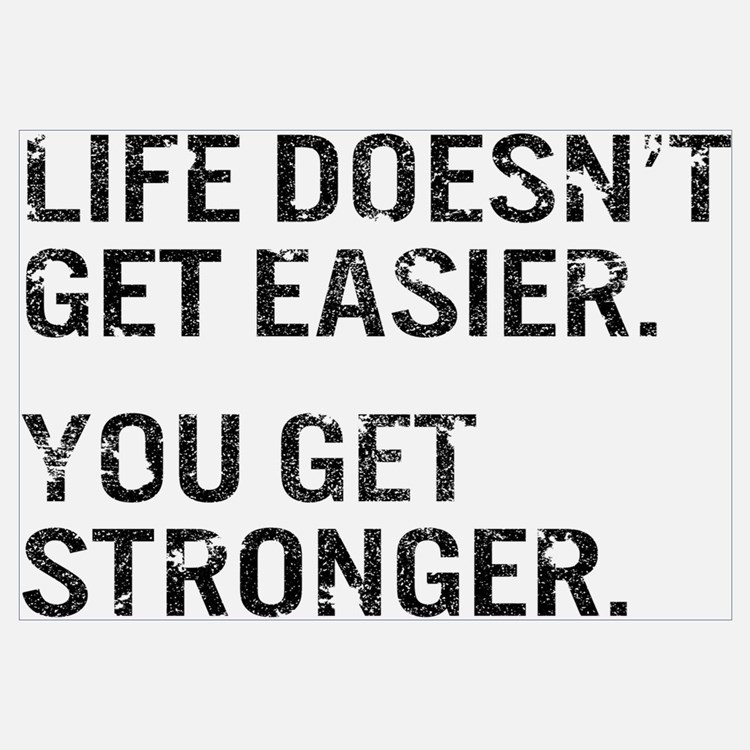 Life Doesn't Get Easier. You Get Stronger.