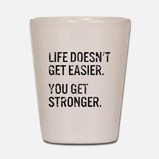 Life Doesn't Get Easier. You Get Strong Shot Glass
