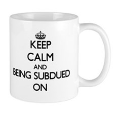 Keep Calm and Being Subdued ON Mugs