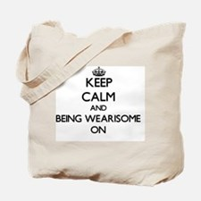 Keep Calm and Being Wearisome ON Tote Bag