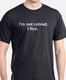 I'm not retired, I fish T-Shirt