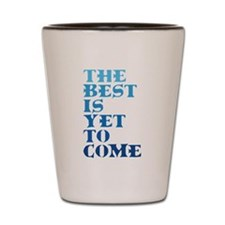 The best is yet to come. Shot Glass