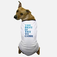 The best is yet to come. Dog T-Shirt