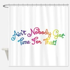 Aint Nobody Got Time For That! Shower Curtain