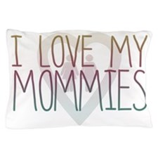 I LOVE MY MOMMIES Pillow Case
