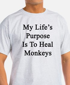 My Life's Purpose Is To Heal Monkeys T-Shirt
