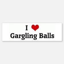 I Love Gargling Balls Bumper Bumper Bumper Sticker