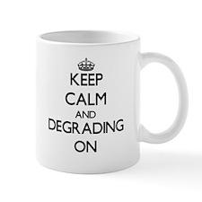 Keep Calm and Degrading ON Mugs