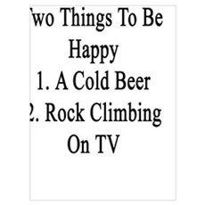 I Only Need Two Things To Be Happy 1. A Cold Beer  Poster