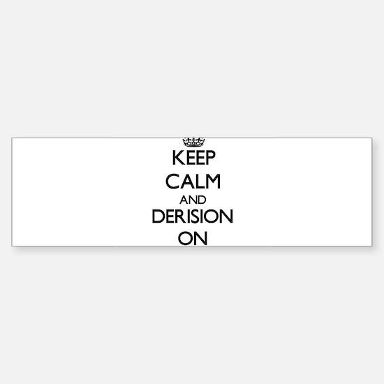 Keep Calm and Derision ON Bumper Bumper Bumper Sticker