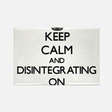 Keep Calm and Disintegrating ON Magnets