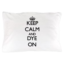 Keep Calm and Dye ON Pillow Case