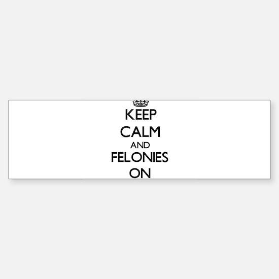 Keep Calm and Felonies ON Bumper Bumper Bumper Sticker