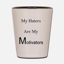 Haters are my motivators Shot Glass
