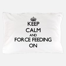 Keep Calm and Force Feeding ON Pillow Case