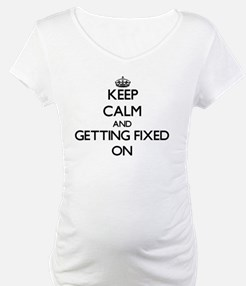 Keep Calm and Getting Fixed ON Shirt