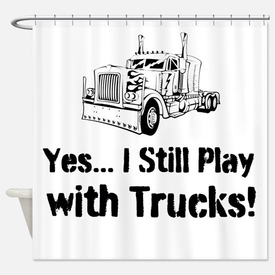 Yes I Still Play With Trucks Shower Curtain