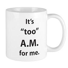 """It's """"too"""" A.M. for me. Mugs"""