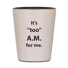 """It's """"too"""" A.M. for me. Shot Glass"""