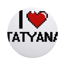 I Love Tatyana Ornament (Round)