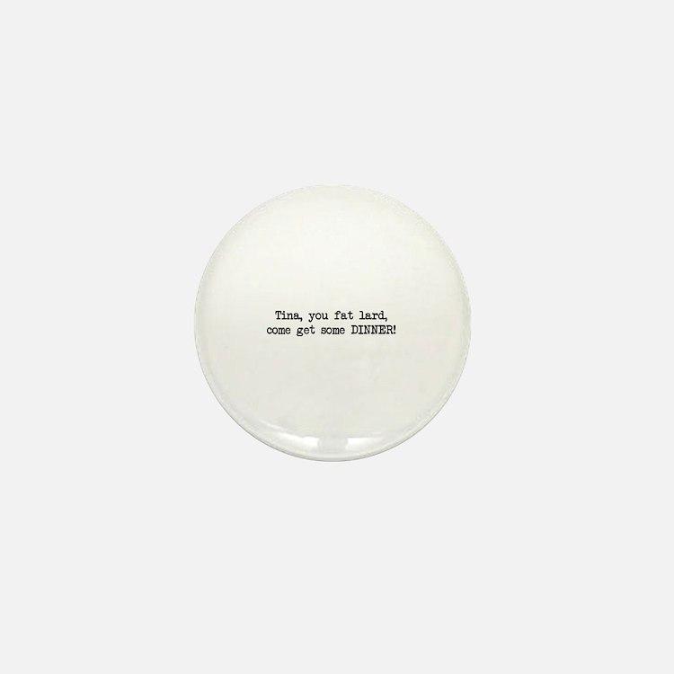 Tina, You Fat Lard (blk) Mini Button