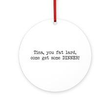 Tina, You Fat Lard (blk) Ornament (Round)
