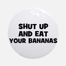 shut up and eat your bananas Ornament (Round)