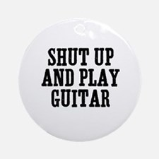 shut up and play guitar Ornament (Round)