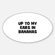 up to my ears in bananas Oval Decal