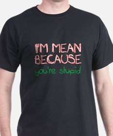 I'm mean because you're stupid T-Shirt