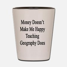 Money Doesn't Make Me Happy Teaching Ge Shot Glass