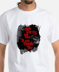 You Pray For Me. I Will Think For You. T-Shirt