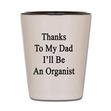 Thanks To My Dad I'll Be An Organist  Shot Glass