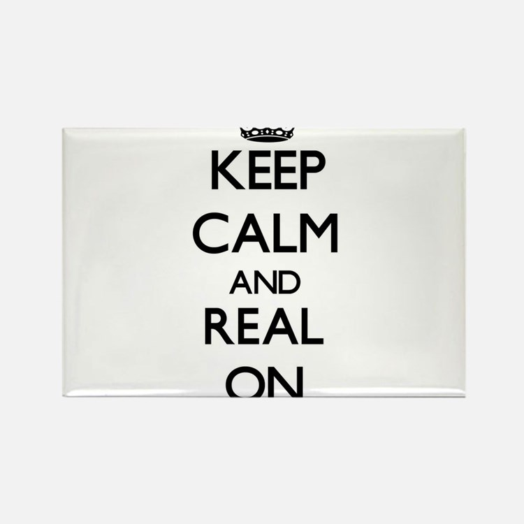 Keep Calm and Real ON Magnets