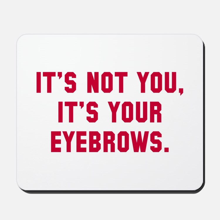 It's your eyebrows Mousepad