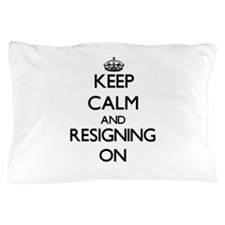Keep Calm and Resigning ON Pillow Case