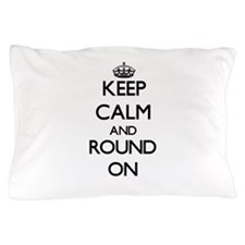 Keep Calm and Round ON Pillow Case