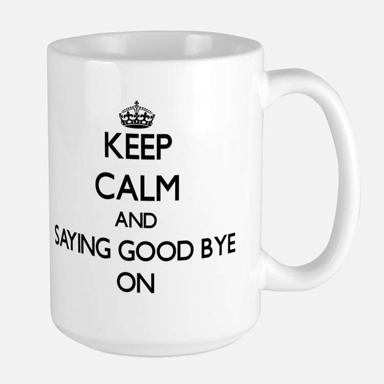 Keep Calm and Saying Good Bye ON Mugs