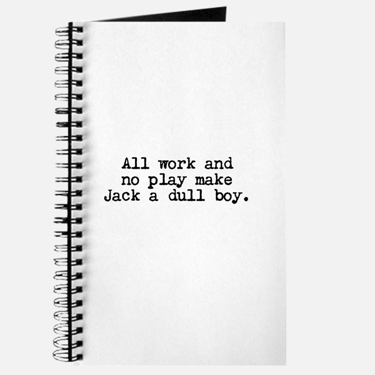 All work and no play makes Jack a dull boy. Journa