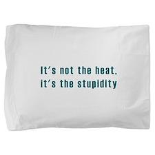 Its not the heat Pillow Sham