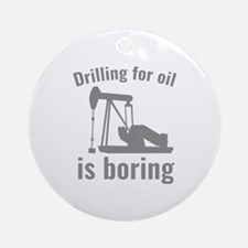 Drilling For Oil Is Boring Ornament (Round)