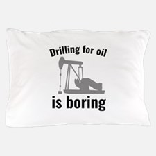 Drilling For Oil Is Boring Pillow Case