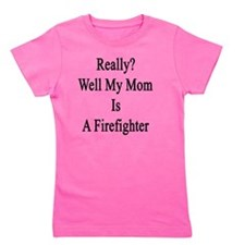 Really? Well My Mom Is A Firefighter  Girl's Tee