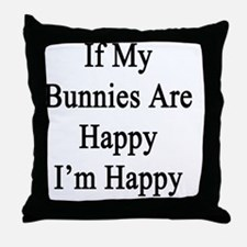 If My Bunnies Are Happy I'm Happy  Throw Pillow