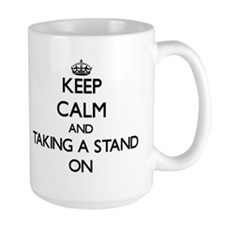 Keep Calm and Taking A Stand ON Mugs
